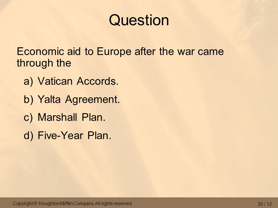 Copyright © Houghton Mifflin Company. All rights reserved. 30 | 12 Question Economic aid to Europe after the war came through the a)Vatican Accords. b