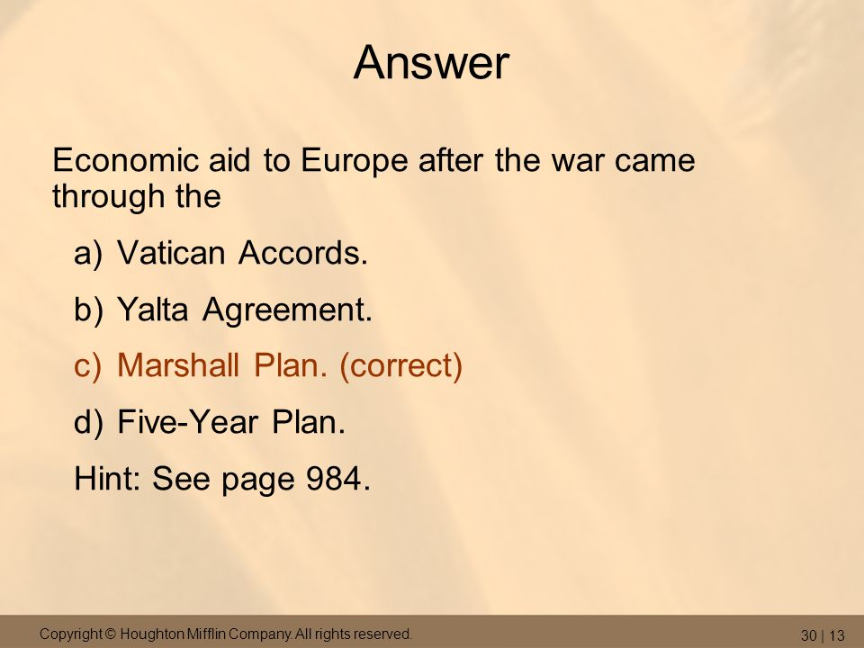 Copyright © Houghton Mifflin Company. All rights reserved. 30 | 13 Answer Economic aid to Europe after the war came through the a)Vatican Accords. b)Y