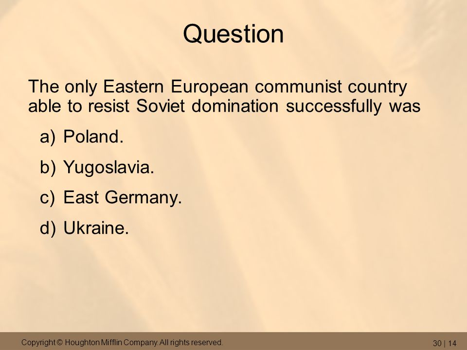 Copyright © Houghton Mifflin Company. All rights reserved. 30 | 14 Question The only Eastern European communist country able to resist Soviet dominati