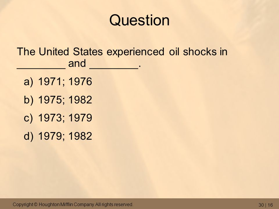 Copyright © Houghton Mifflin Company. All rights reserved. 30 | 16 Question The United States experienced oil shocks in ________ and ________. a)1971;