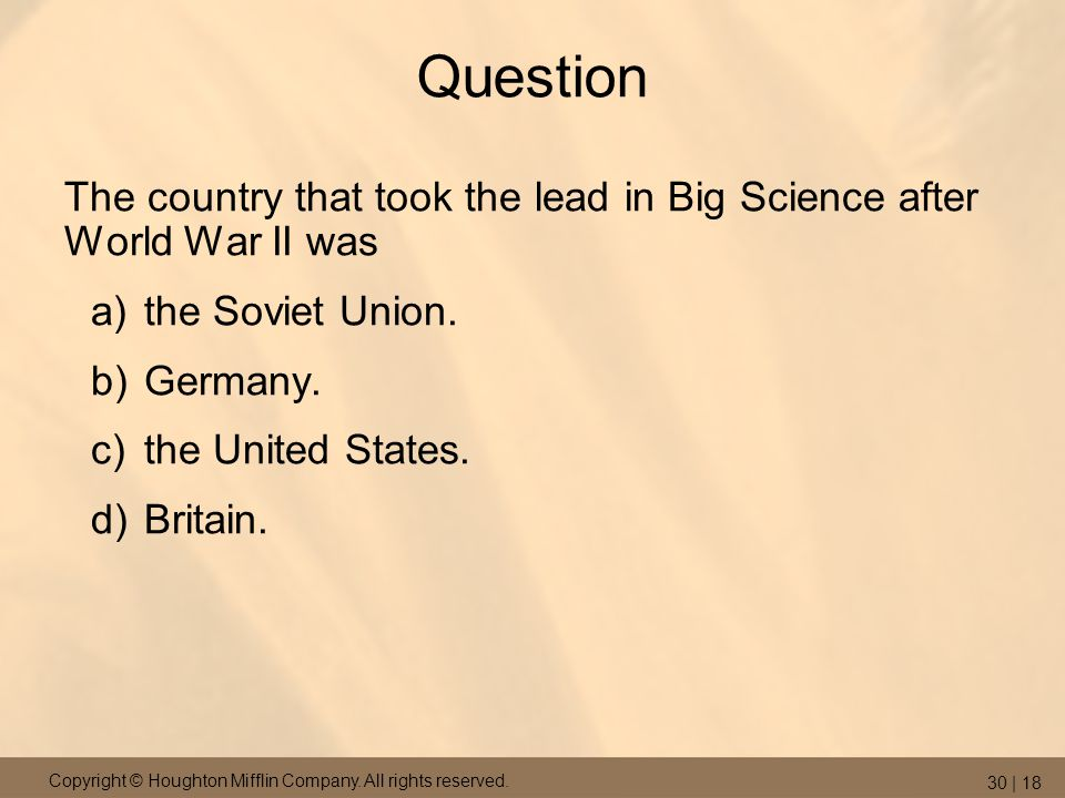 Copyright © Houghton Mifflin Company. All rights reserved. 30 | 18 Question The country that took the lead in Big Science after World War II was a)the