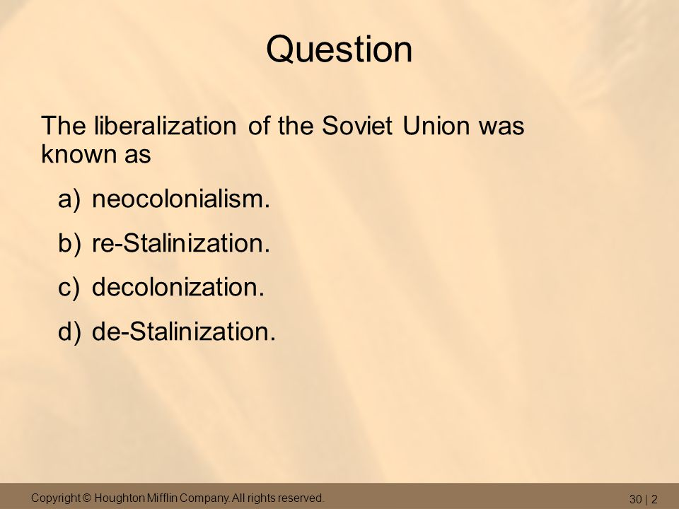 Copyright © Houghton Mifflin Company. All rights reserved. 30 | 2 Question The liberalization of the Soviet Union was known as a)neocolonialism. b)re-