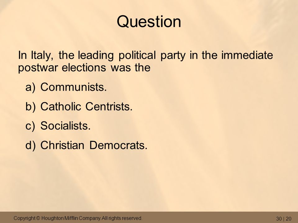 Copyright © Houghton Mifflin Company. All rights reserved. 30 | 20 Question In Italy, the leading political party in the immediate postwar elections w