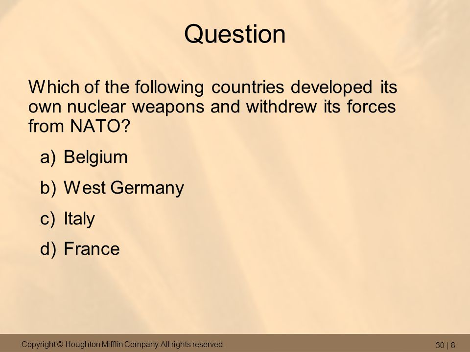 Copyright © Houghton Mifflin Company. All rights reserved. 30 | 8 Question Which of the following countries developed its own nuclear weapons and with