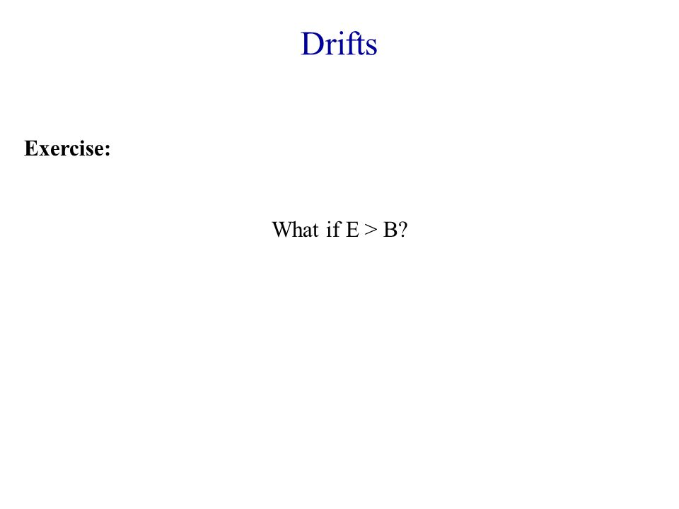Drifts Exercise: What if E > B?