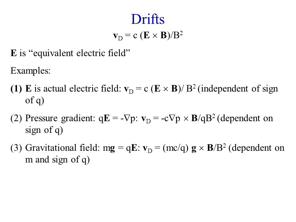 Drifts v D = c (E  B)/B 2 E is equivalent electric field Examples: (1)E is actual electric field: v D = c (E  B)/ B 2 (independent of sign of q) (2)Pressure gradient: qE = -  p: v D = -c  p  B/qB 2 (dependent on sign of q) (3)Gravitational field: mg = qE: v D = (mc/q) g  B/B 2 (dependent on m and sign of q) Puzzle: in absence of magnetic field, particles subject to g accelerate at the same rate and in the same direction; particles subject to E accelerate in opposite directions at a rate which depends on their mass.