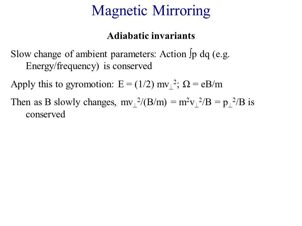 Magnetic Mirroring Adiabatic invariants Slow change of ambient parameters: Action  p dq (e.g.