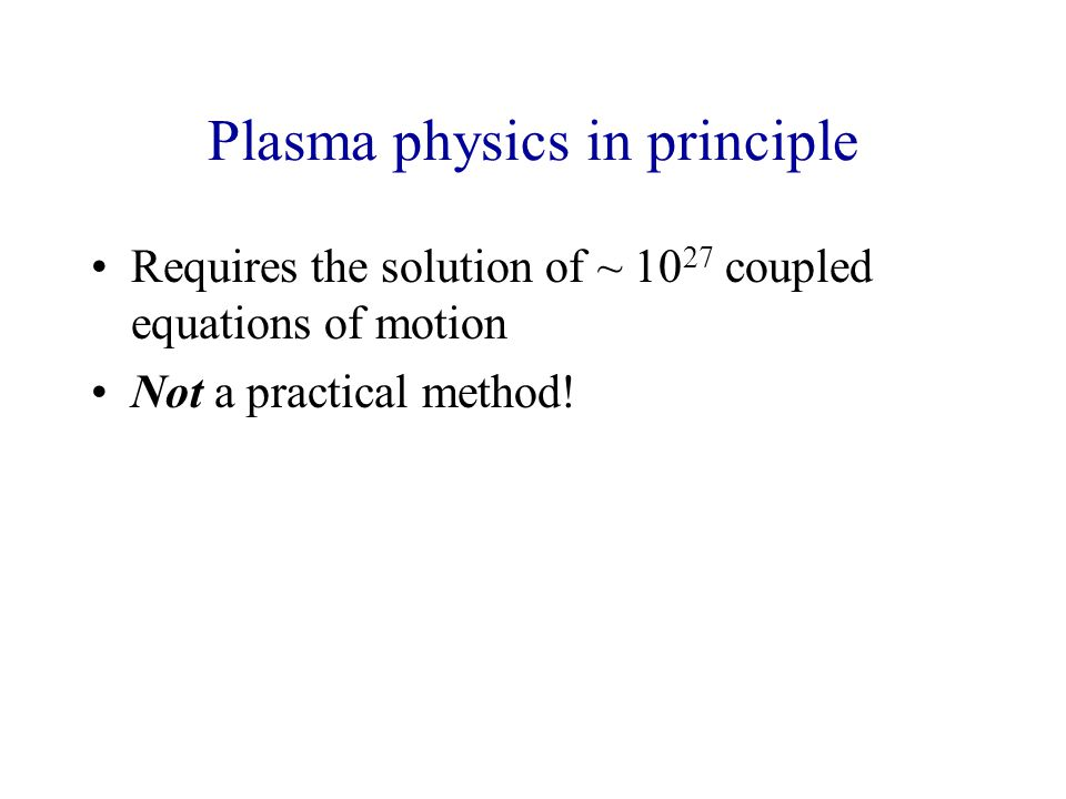 Plasma physics in principle Requires the solution of ~ 10 27 coupled equations of motion Not a practical method!