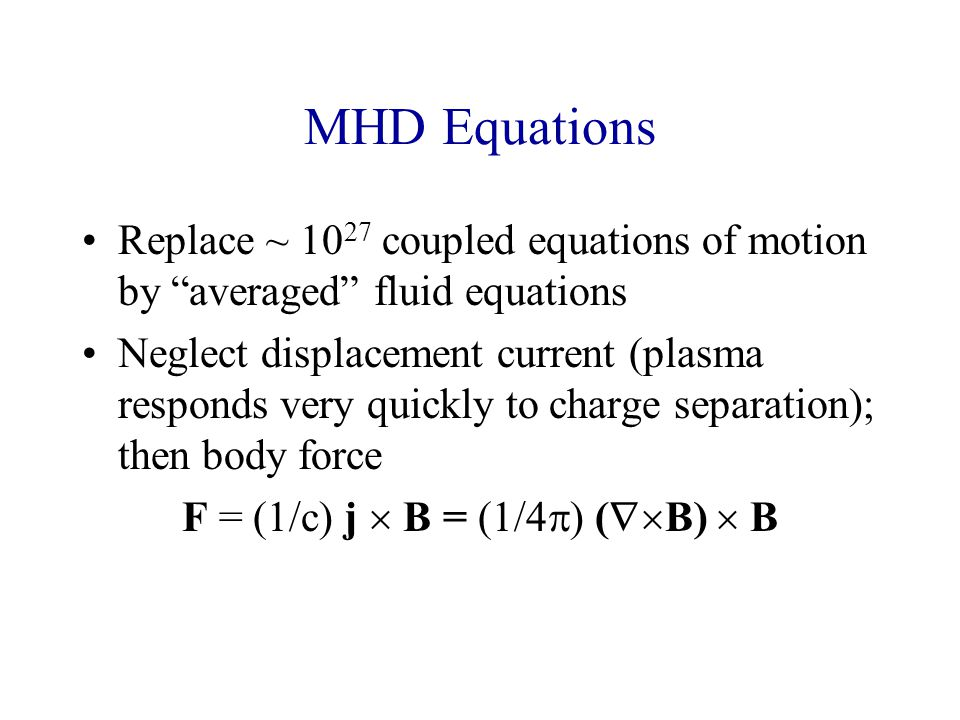 MHD Equations Replace ~ 10 27 coupled equations of motion by averaged fluid equations Neglect displacement current (plasma responds very quickly to charge separation); then body force F = (1/c) j  B = (1/4  ) (  B)  B