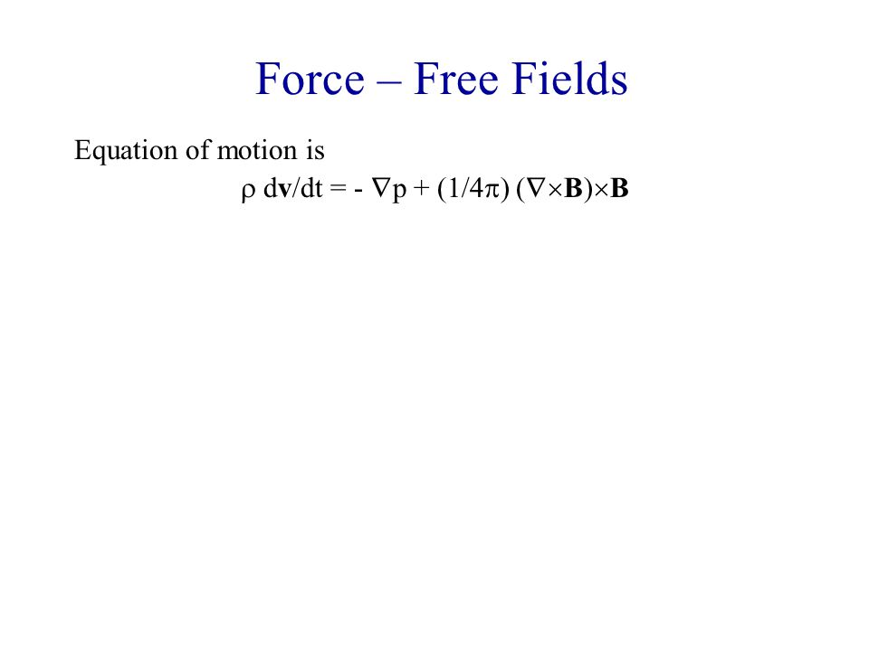 Force – Free Fields Equation of motion is  dv/dt = -  p + (1/4  ) (  B)  B Define the plasma β = ratio of terms on RHS = p/(B 2 /8  ) For typical solar corona, p = 2nkT ~ 2(10 10 )(1.38  10 -16 )(10 7 ) ~ 10 B ~ 100  β ~ 10 -3 So second term on RHS dominates, and in steady-state j must be very nearly parallel to B, i.e.