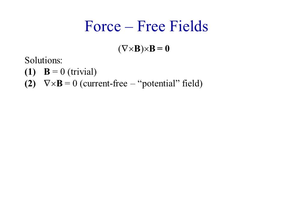 Force – Free Fields (  B)  B = 0 Solutions: (1)B = 0 (trivial) (2)  B = 0 (current-free – potential field) (3)Linear case: (  B) = αB (4)Full case: (  B) = α(r)B Note that taking the divergence of (  B) = α(r)B gives 0 =  α.B + α .B, so that B.