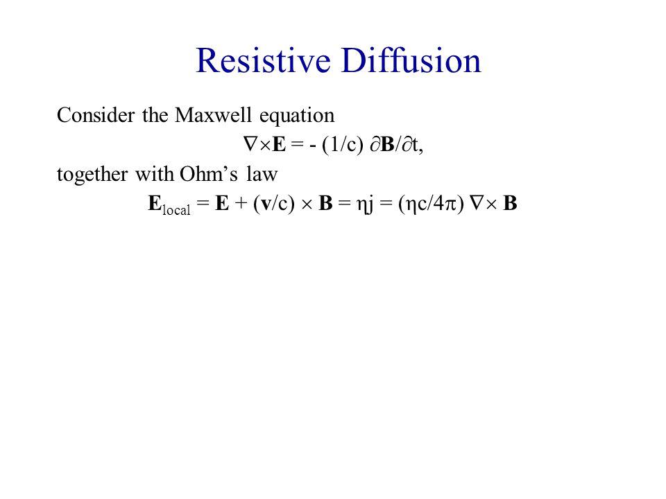 Resistive Diffusion Consider the Maxwell equation  E = - (1/c)  B/  t, together with Ohm's law E local = E + (v/c)  B = ηj = (ηc/4  )  B Combined, these give:  B/  t =  (v  B) - (ηc 2 /4  )  (  B), i.e.