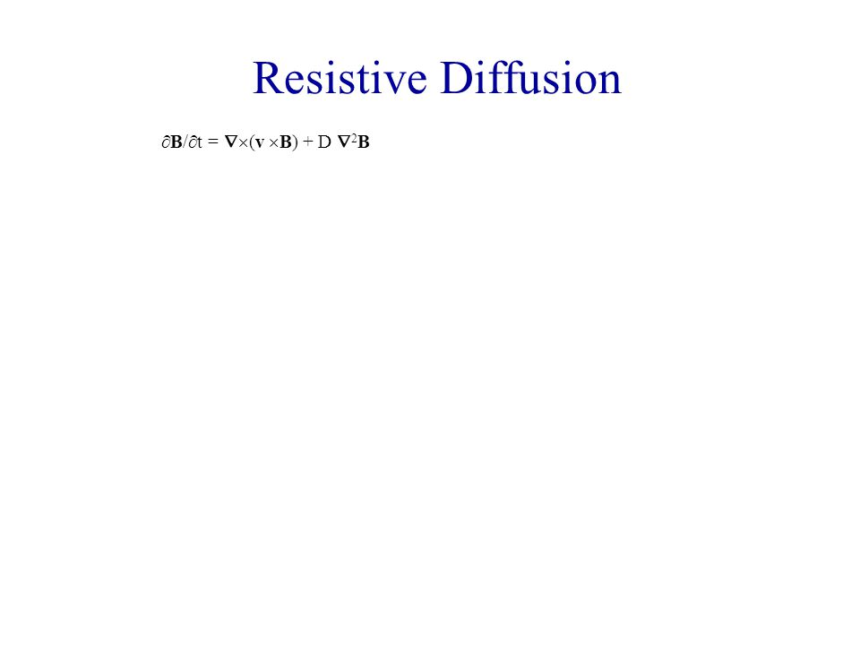 Resistive Diffusion  B/  t =  (v  B) + D  2 B The magnetic flux through a given contour S is given by  =  S B.