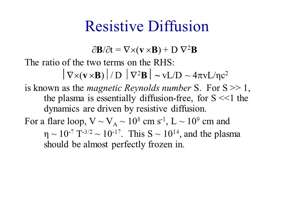 Resistive Diffusion  B/  t =  (v  B) + D  2 B The ratio of the two terms on the RHS:  (v  B)  / D  2 B  ~ vL/D ~ 4  vL/ηc 2 is known as the magnetic Reynolds number S.
