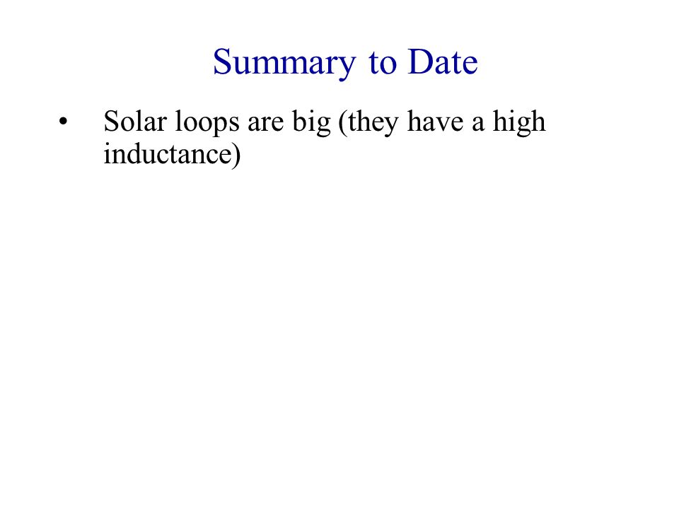 Summary to Date Solar loops are big (they have a high inductance) Solar loops are good conductors Solar loops have a low ratio of gas to magnetic pressure So: The plasma in solar loops is tied to the magnetic field, and the motion of this field determines the motion of the plasma trapped on it