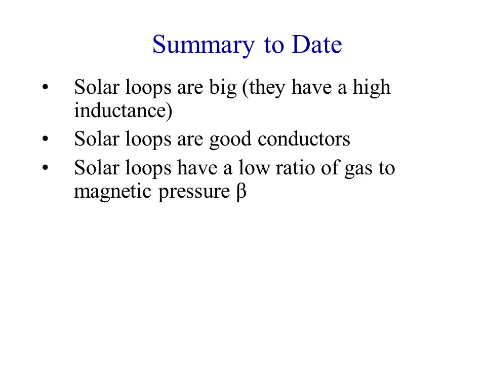 Summary to Date Solar loops are big (they have a high inductance) Solar loops are good conductors Solar loops have a low ratio of gas to magnetic pressure β So: The plasma in solar loops is tied to the magnetic field, and the motion of this field determines the motion of the plasma trapped on it