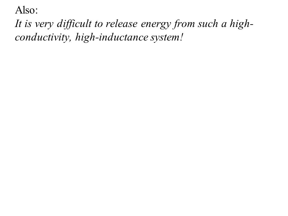 Also: It is very difficult to release energy from such a high- conductivity, high-inductance system!