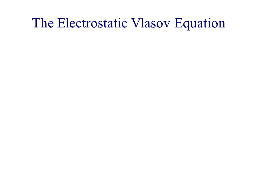 The Electrostatic Vlasov Equation Setting B = 0, we obtain, in one dimension for simplicity, with q = -e (electrons)  f/  t + v  f/  x - (eE/m)  f/  v = 0.