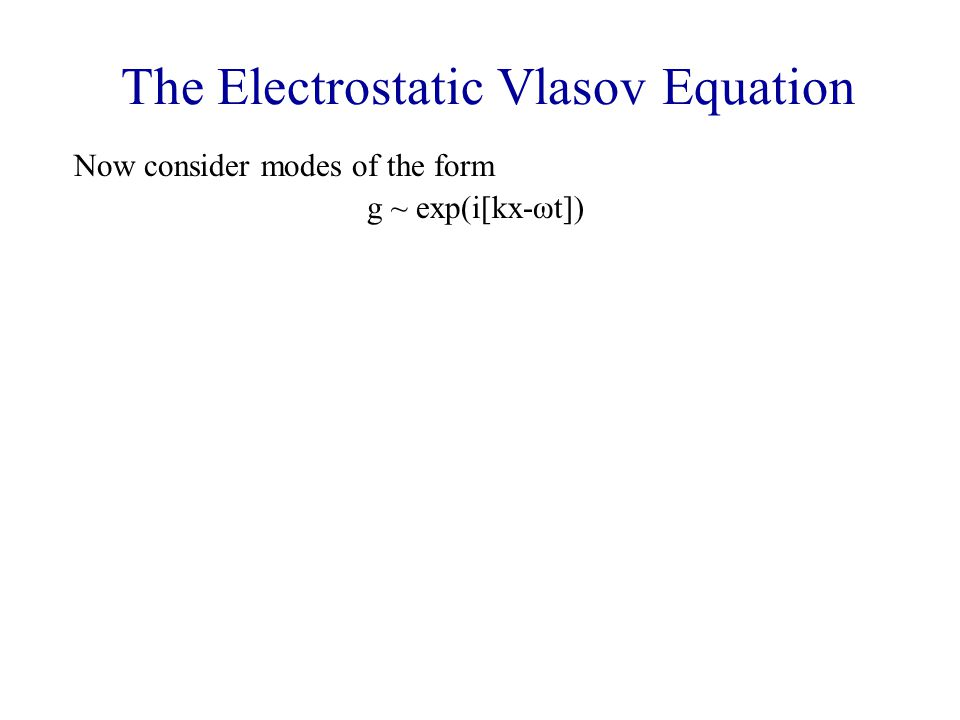 The Electrostatic Vlasov Equation Now consider modes of the form g ~ exp(i[kx-ωt]) Then the Vlasov equation becomes -iωg 1 + ivkg 1 – (eE 1 /m) dg o /dv = 0 (ω – kv)g 1 = (ieE 1 /m) dg o /dv and Poisson's equation is ikE 1 = - 4  ne  g 1 dv Combining, ikE 1 = - i(4  ne 2 /m) E 1  dg o /dv dv/(ω – kv) Simplifying, and defining the plasma frequency through ω pe 2 = 4  ne 2 /m, 1- (ω pe 2 /k 2 )  dg o /dv dv/(v – ω/k) = 0.