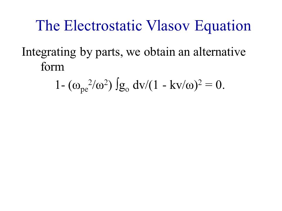 The Electrostatic Vlasov Equation Integrating by parts, we obtain an alternative form 1- (ω pe 2 /ω 2 )  g o dv/(1 - kv/ω) 2 = 0.