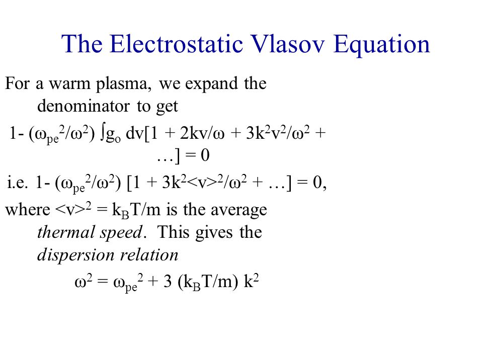 The Electrostatic Vlasov Equation For a warm plasma, we expand the denominator to get 1- (ω pe 2 /ω 2 )  g o dv[1 + 2kv/ω + 3k 2 v 2 /ω 2 + …] = 0 i.e.