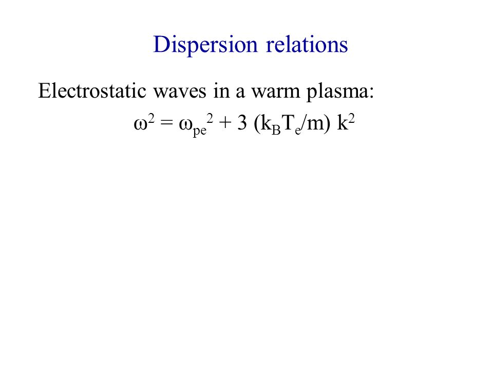 Dispersion relations Electrostatic waves in a warm plasma: ω 2 = ω pe 2 + 3 (k B T e /m) k 2 Ion-acoustic waves (includes motion of ions): ω = kc s ; c s =[k B (T e + T i )/m i ] 1/2 (note electrons effectively provide quasi- neutrality) Upper hybrid waves (includes B): ω 2 = ω pe 2 + Ω e 2 ; Ω e = eB/m e