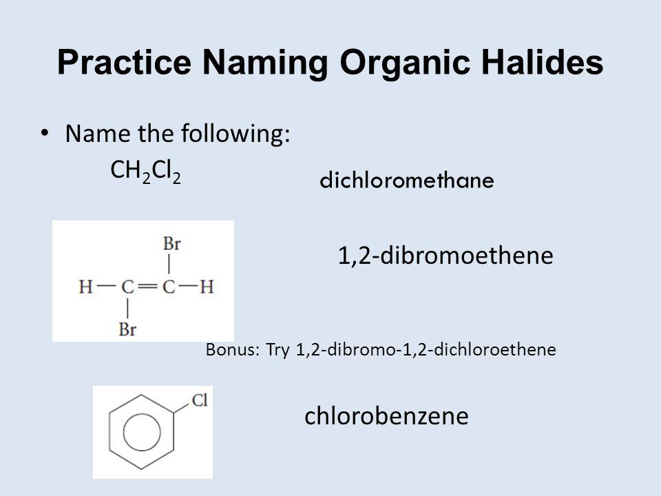 Practice Naming Organic Halides Name the following: CH 2 Cl 2 1,2-dibromoethene Bonus: Try 1,2-dibromo-1,2-dichloroethene chlorobenzene dichloromethan