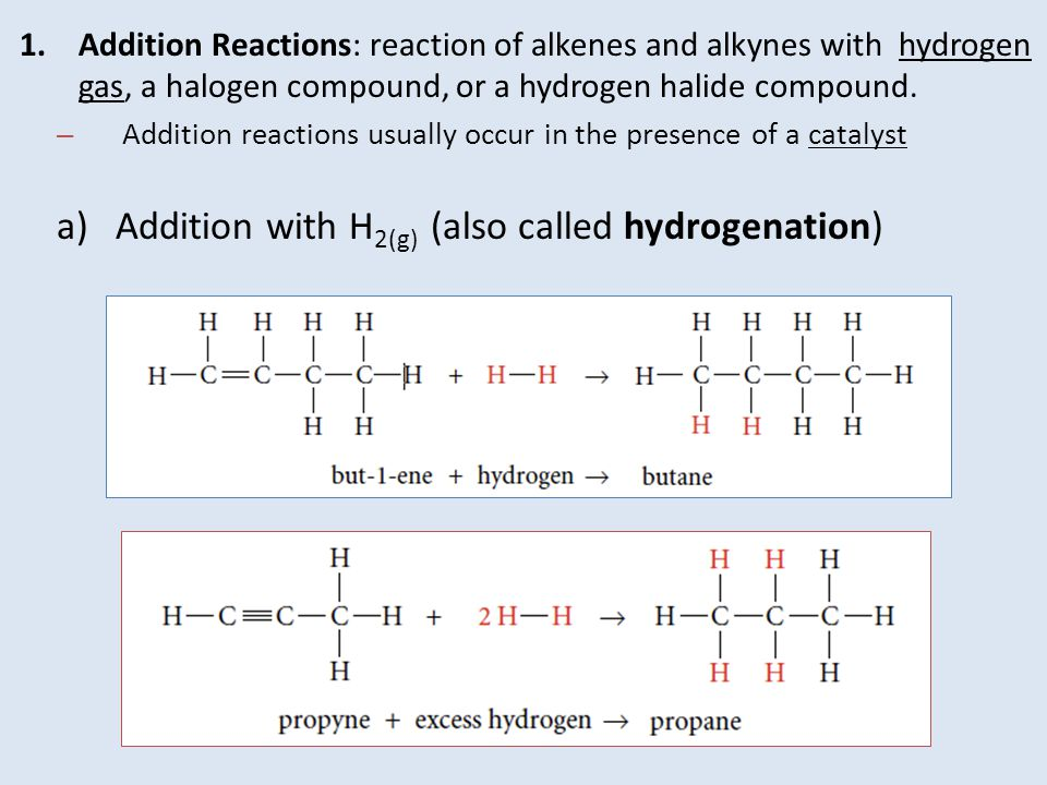 1.Addition Reactions: reaction of alkenes and alkynes with hydrogen gas, a halogen compound, or a hydrogen halide compound. – Addition reactions usual