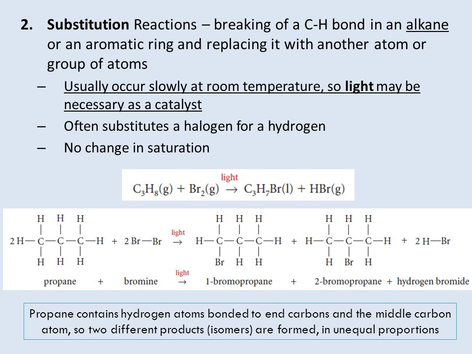 2.Substitution Reactions – breaking of a C-H bond in an alkane or an aromatic ring and replacing it with another atom or group of atoms – Usually occu