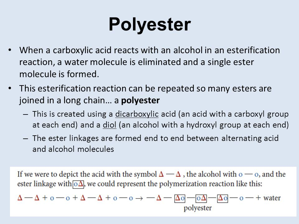 Polyester When a carboxylic acid reacts with an alcohol in an esterification reaction, a water molecule is eliminated and a single ester molecule is f