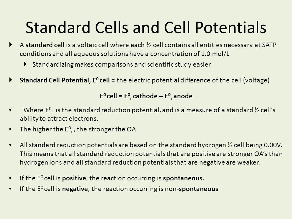 Standard Cells and Cell Potentials  A standard cell is a voltaic cell where each ½ cell contains all entities necessary at SATP conditions and all aq