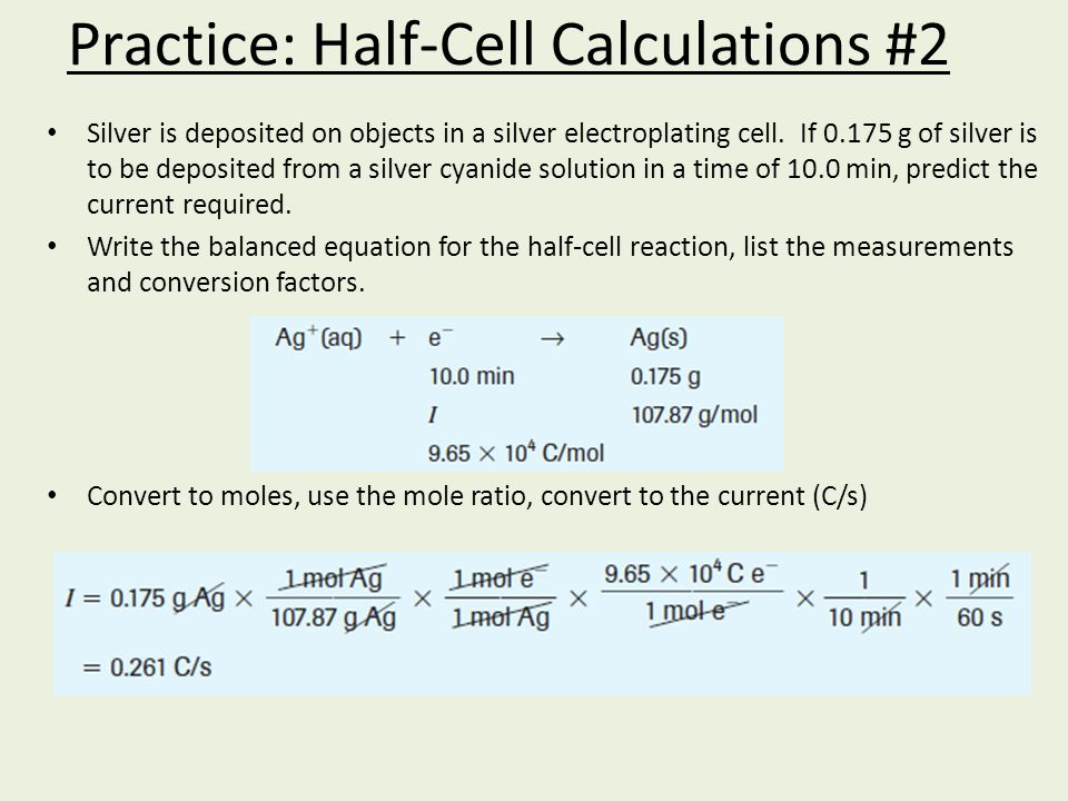 Practice: Half-Cell Calculations #2 Silver is deposited on objects in a silver electroplating cell. If 0.175 g of silver is to be deposited from a sil