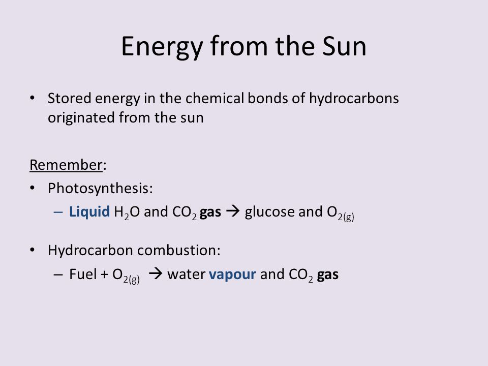 Energy from the Sun Stored energy in the chemical bonds of hydrocarbons originated from the sun Remember: Photosynthesis: – Liquid H 2 O and CO 2 gas