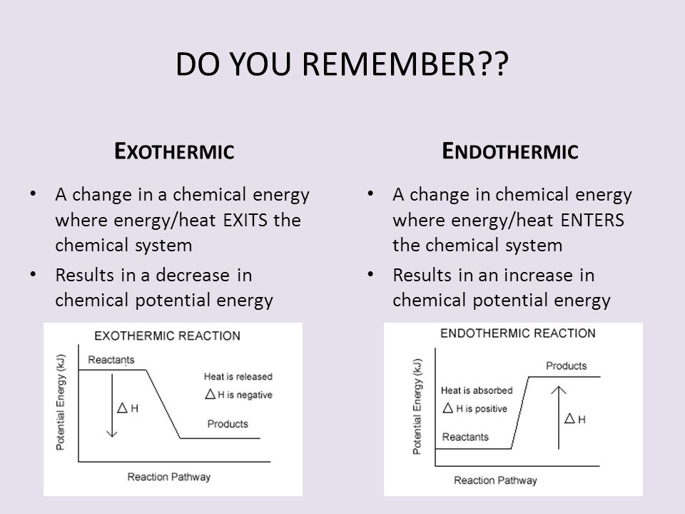 E XOTHERMIC E NDOTHERMIC A change in a chemical energy where energy/heat EXITS the chemical system Results in a decrease in chemical potential energy