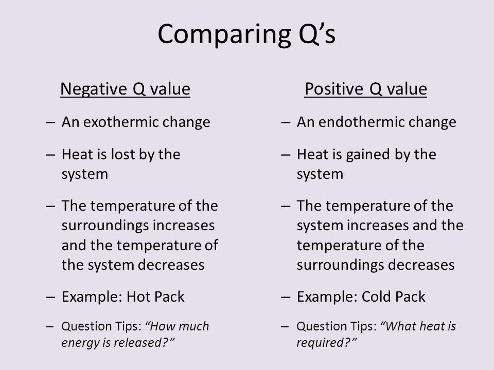 Comparing Q's Negative Q value – An exothermic change – Heat is lost by the system – The temperature of the surroundings increases and the temperature