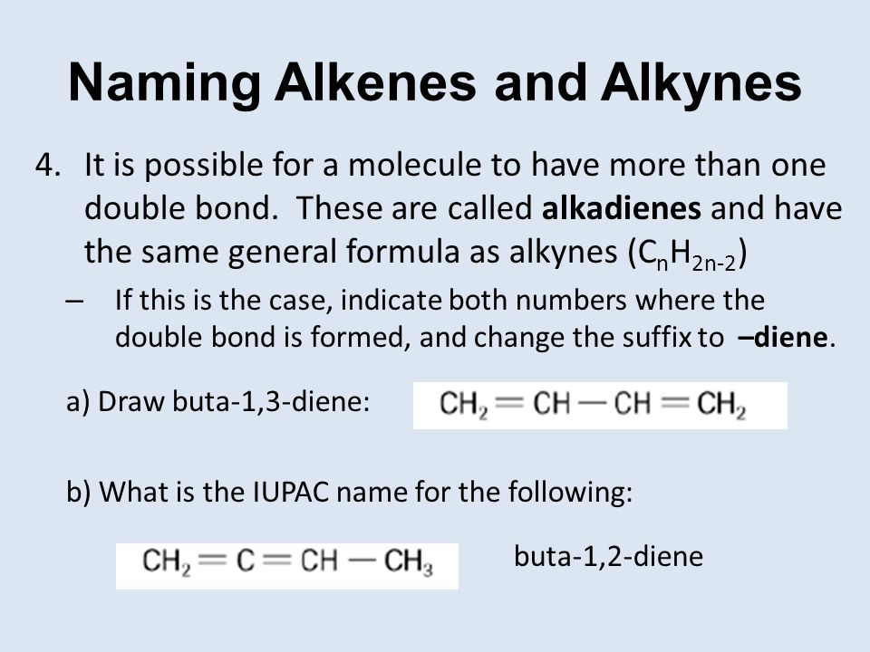 Naming Alkenes and Alkynes 4.It is possible for a molecule to have more than one double bond. These are called alkadienes and have the same general fo