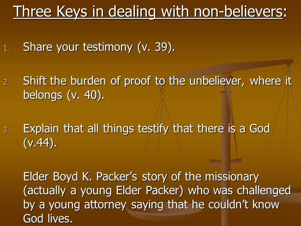 Three Keys in dealing with non-believers: 1. Share your testimony (v. 39). 2. Shift the burden of proof to the unbeliever, where it belongs (v. 40). 3