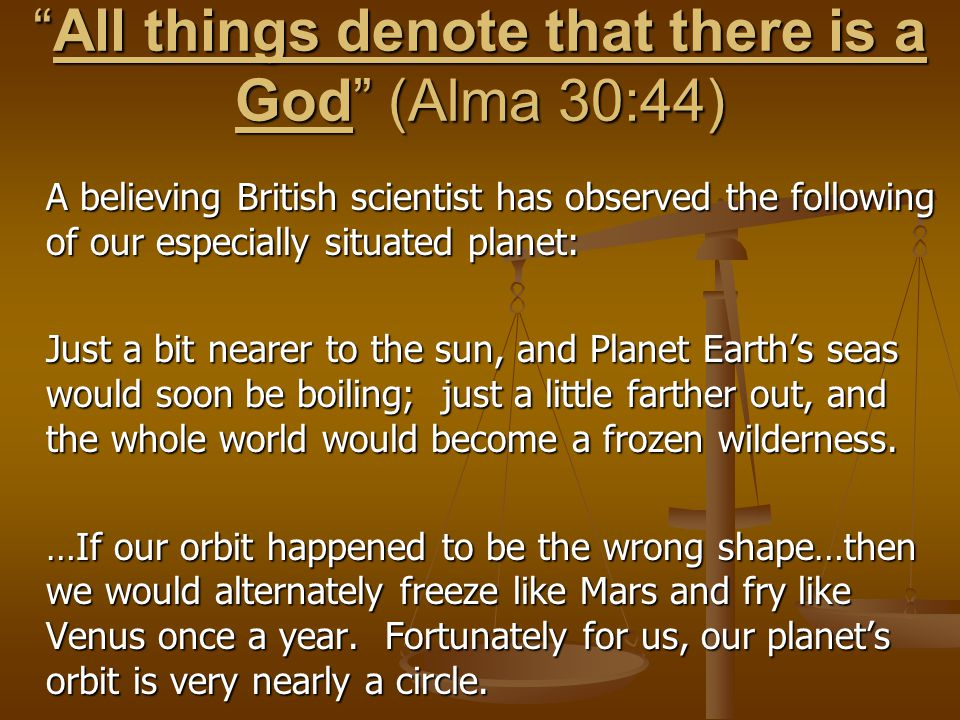 """All things denote that there is a God"" (Alma 30:44) A believing British scientist has observed the following of our especially situated planet: Just"