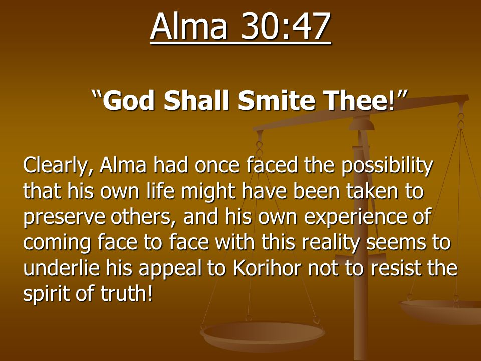 "Alma 30:47 ""God Shall Smite Thee!"" Clearly, Alma had once faced the possibility that his own life might have been taken to preserve others, and his ow"