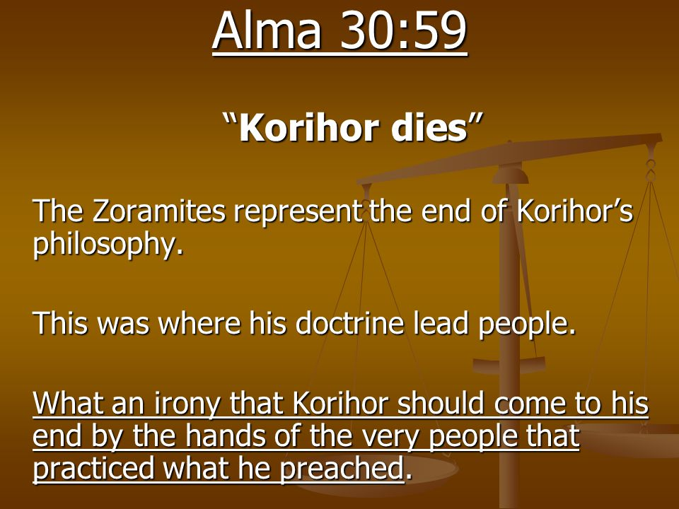 "Alma 30:59 ""Korihor dies"" The Zoramites represent the end of Korihor's philosophy. This was where his doctrine lead people. What an irony that Korihor"