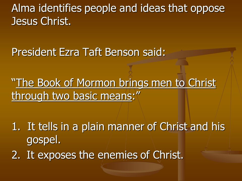 "Alma identifies people and ideas that oppose Jesus Christ. President Ezra Taft Benson said: ""The Book of Mormon brings men to Christ through two basic"