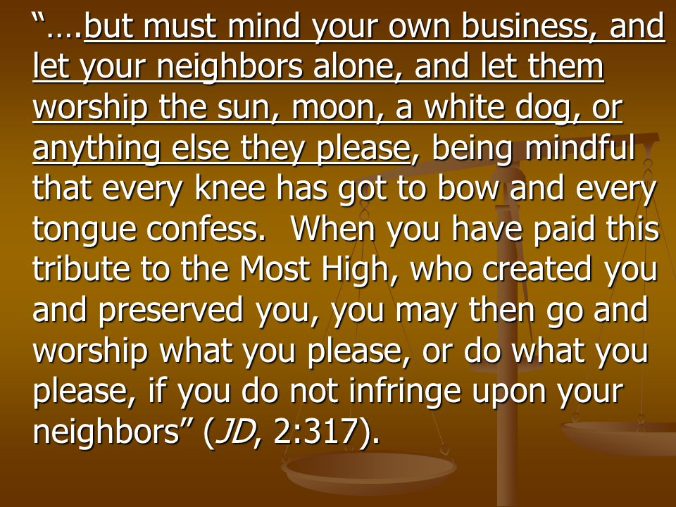 """….but must mind your own business, and let your neighbors alone, and let them worship the sun, moon, a white dog, or anything else they please, being"