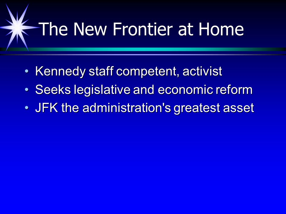 The New Frontier at Home Kennedy staff competent, activistKennedy staff competent, activist Seeks legislative and economic reformSeeks legislative and