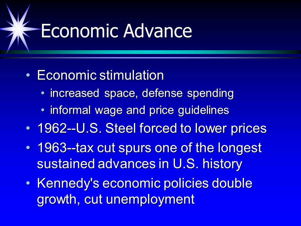 Economic Advance Economic stimulationEconomic stimulation increased space, defense spendingincreased space, defense spending informal wage and price guidelinesinformal wage and price guidelines 1962--U.S.