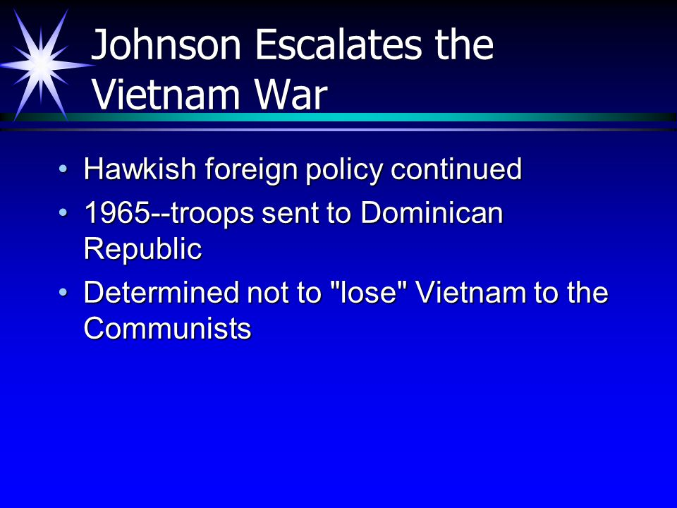 Johnson Escalates the Vietnam War Hawkish foreign policy continuedHawkish foreign policy continued 1965--troops sent to Dominican Republic1965--troops