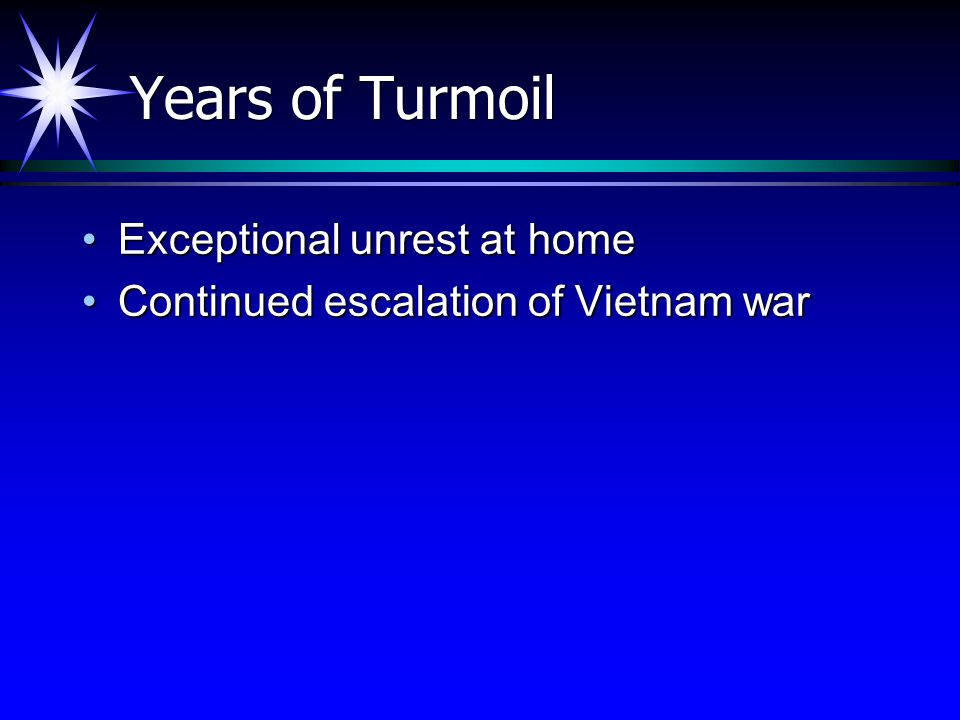 Years of Turmoil Exceptional unrest at homeExceptional unrest at home Continued escalation of Vietnam warContinued escalation of Vietnam war