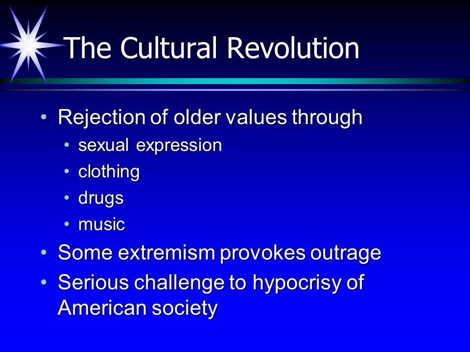 The Cultural Revolution Rejection of older values throughRejection of older values through sexual expressionsexual expression clothingclothing drugsdrugs musicmusic Some extremism provokes outrageSome extremism provokes outrage Serious challenge to hypocrisy of American societySerious challenge to hypocrisy of American society