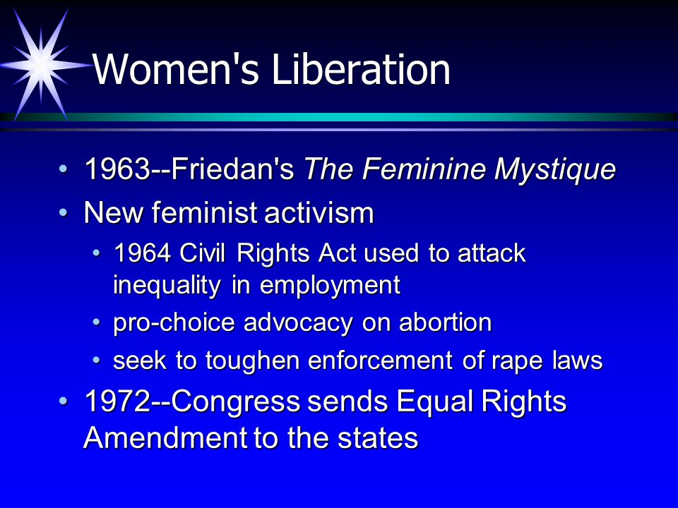 Women s Liberation 1963--Friedan s The Feminine Mystique1963--Friedan s The Feminine Mystique New feminist activismNew feminist activism 1964 Civil Rights Act used to attack inequality in employment1964 Civil Rights Act used to attack inequality in employment pro-choice advocacy on abortionpro-choice advocacy on abortion seek to toughen enforcement of rape lawsseek to toughen enforcement of rape laws 1972--Congress sends Equal Rights Amendment to the states1972--Congress sends Equal Rights Amendment to the states