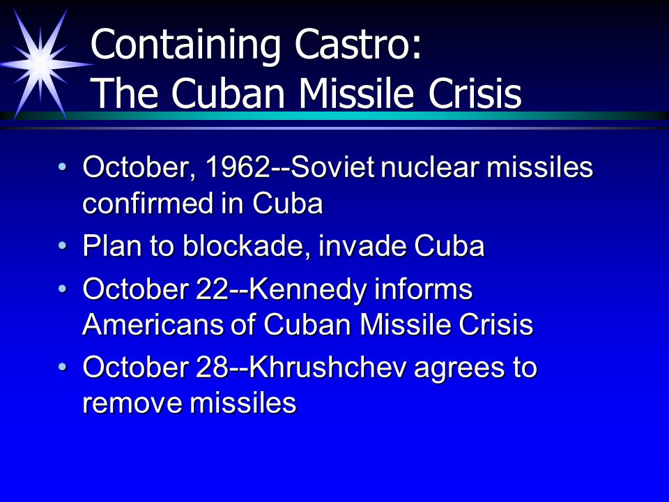 Containing Castro: The Cuban Missile Crisis October, 1962--Soviet nuclear missiles confirmed in CubaOctober, 1962--Soviet nuclear missiles confirmed i