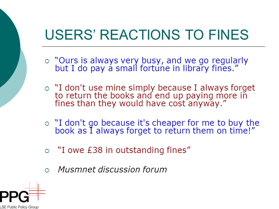 """USERS' REACTIONS TO FINES  """"Ours is always very busy, and we go regularly but I do pay a small fortune in library fines.""""  """"I don't use mine simply"""